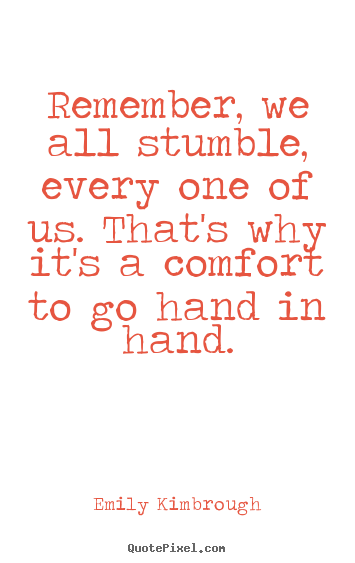 Friendship quote - Remember, we all stumble, every one of us...