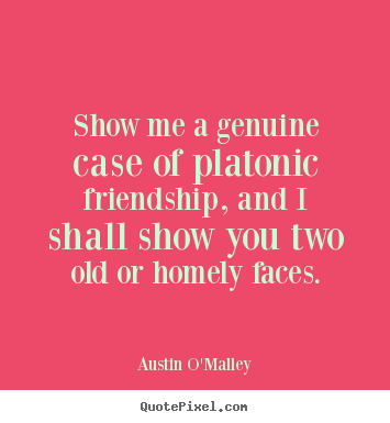 Austin O'Malley picture quotes - Show me a genuine case of platonic friendship,.. - Friendship quotes