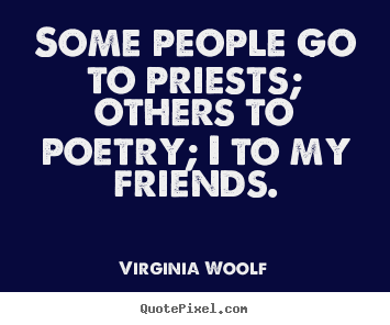 Friendship quote - Some people go to priests; others to poetry; i to my friends.