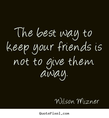 Quote about friendship - The best way to keep your friends is not to give them away.