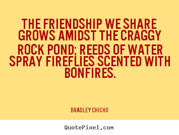 Quotes about friendship - The friendship we share grows amidst the craggy rock pond; reeds of water..