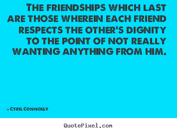 Cyril Connolly picture quotes - The friendships which last are those wherein each friend.. - Friendship quote