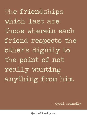 The friendships which last are those wherein each friend respects the.. Cyril Connolly good friendship quote
