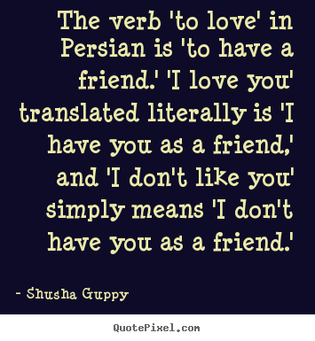 The verb 'to love' in persian is 'to have a friend.' 'i love you'.. Shusha Guppy greatest friendship quotes