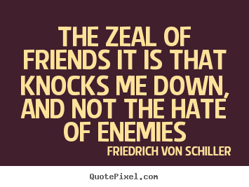 Friedrich Von Schiller photo quote - The zeal of friends it is that knocks me down, and not.. - Friendship quotes