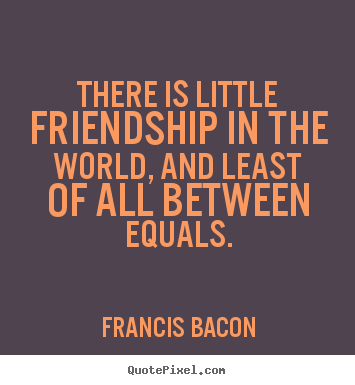 There is little friendship in the world, and least of all between equals. Francis Bacon  friendship quote