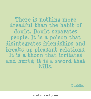 There is nothing more dreadful than the habit of doubt. doubt separates.. Buddha good friendship quotes