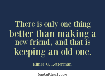Elmer G. Letterman image quotes - There is only one thing better than making a.. - Friendship quotes