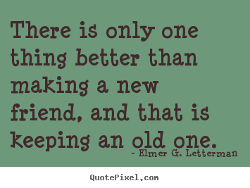 There is only one thing better than making a new friend, and that.. Elmer G. Letterman good friendship quotes