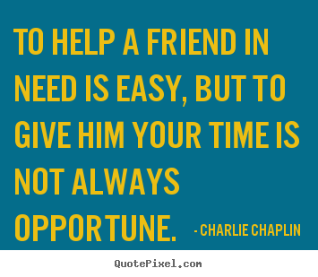 Friendship quotes - To help a friend in need is easy, but to give him your time..