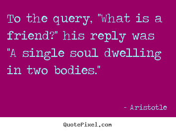 Quote about friendship - To the query, ''what is a friend?'' his reply was ''a single soul..