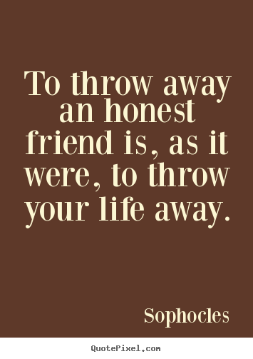 Diy picture quotes about friendship - To throw away an honest friend is, as it were, to..