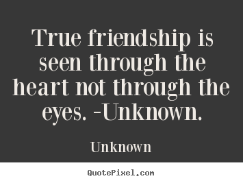 True friendship is seen through the heart not.. Unknown  friendship quotes