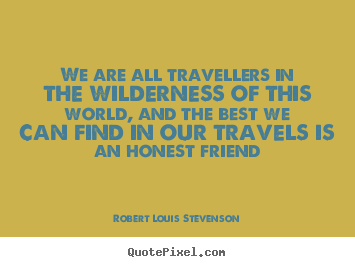 Friendship quotes - We are all travellers in the wilderness of this world, and the..
