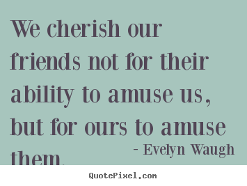 Evelyn Waugh picture quote - We cherish our friends not for their ability to amuse us, but for ours.. - Friendship quotes