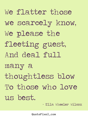 Ella Wheeler Wilcox poster quotes - We flatter those we scarcely know, we please the fleeting guest,.. - Friendship quote