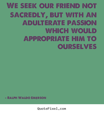 We seek our friend not sacredly, but with an adulterate passion which.. Ralph Waldo Emerson good friendship quotes