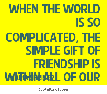 Design picture quotes about friendship - When the world is so complicated, the simple gift of friendship..