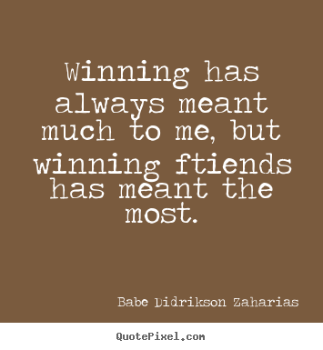 Winning has always meant much to me, but winning.. Babe Didrikson Zaharias top friendship quotes