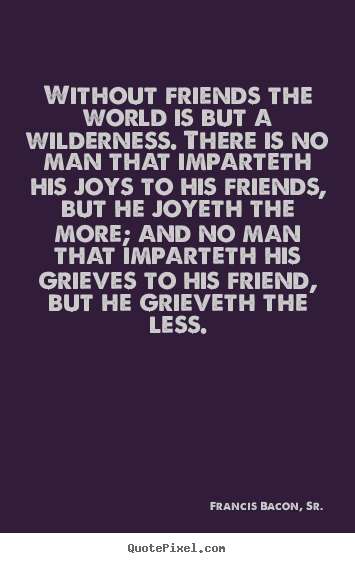 Francis Bacon, Sr. image quotes - Without friends the world is but a wilderness. there is no man that.. - Friendship sayings