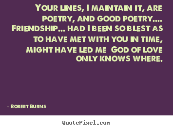 Your lines, i maintain it, are poetry, and good poetry.... friendship..... Robert Burns good friendship quotes