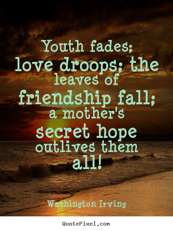 Youth fades; love droops; the leaves of friendship fall;.. Washington Irving  friendship quote