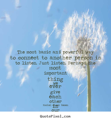 Friendship quote - The most basic and powerful way to connect to another person is to listen...