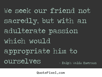 We seek our friend not sacredly, but with an adulterate.. Ralph Waldo Emerson great friendship quotes