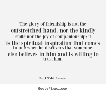 Friendship quote - The glory of friendship is not the outstretched hand, nor..