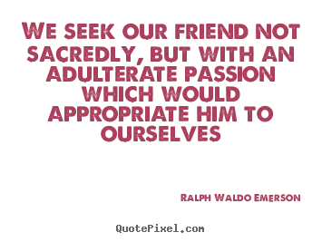 Quotes about friendship - We seek our friend not sacredly, but with..