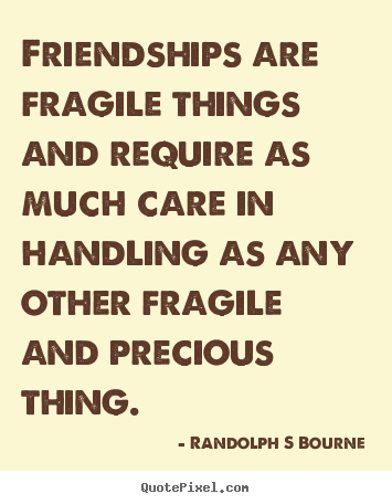 Friendships are fragile things and require as much care in handling.. Randolph S Bourne greatest friendship quotes