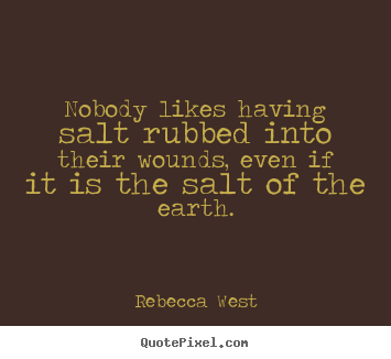 Nobody likes having salt rubbed into their wounds,.. Rebecca West famous friendship quotes