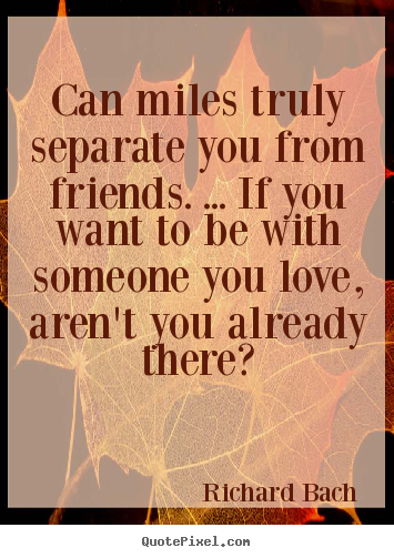 Friendship quotes - Can miles truly separate you from friends. ... if you..