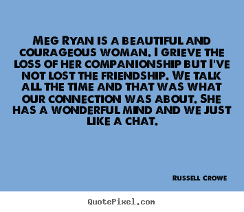 Quotes about friendship - Meg ryan is a beautiful and courageous woman. i grieve..