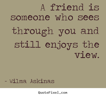 Make picture quotes about friendship - A friend is someone who sees through you and still enjoys the..