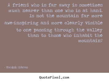 Quote about friendship - A friend who is far away is sometimes much nearer than one who is at hand...