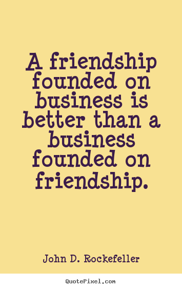 Friendship quotes - A friendship founded on business is better than a business founded..