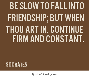Friendship quotes - Be slow to fall into friendship; but when thou art in, continue..