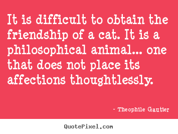 Friendship quotes - It is difficult to obtain the friendship of..