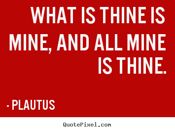 Friendship quotes - What is thine is mine, and all mine is thine.