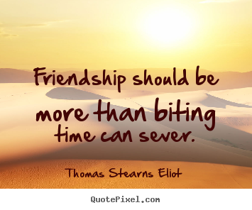 Quote about friendship - Friendship should be more than biting time can..