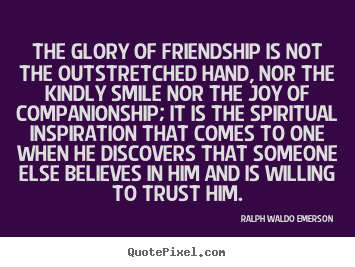 Friendship quotes - The glory of friendship is not the outstretched hand, nor the kindly smile..
