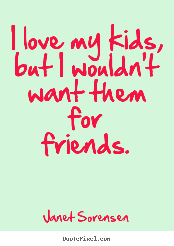 Create graphic picture quotes about friendship - I love my kids, but i wouldn't want them for friends.