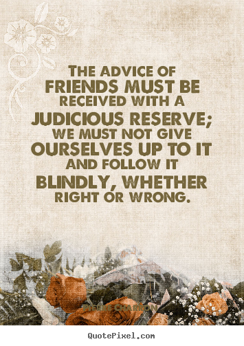 Quotes about friendship - The advice of friends must be received with a judicious..