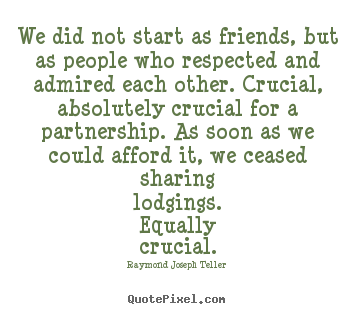 We did not start as friends, but as people who respected.. Raymond Joseph Teller  friendship quotes