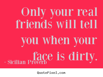 Quotes about friendship - Only your real friends will tell you when your face is dirty.