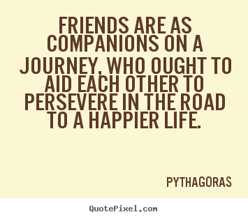 Quotes about friendship - Friends are as companions on a journey, who ought..