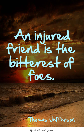 An injured friend is the bitterest of foes. Thomas Jefferson best friendship quotes