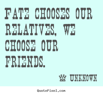 Customize photo quotes about friendship - Fate chooses our relatives, we choose our friends.