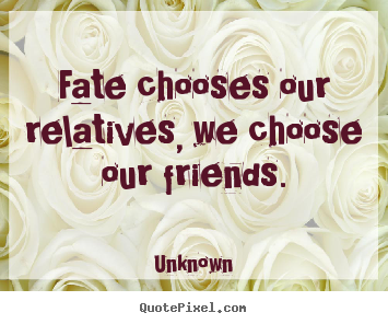 Unknown picture quotes - Fate chooses our relatives, we choose our friends. - Friendship sayings